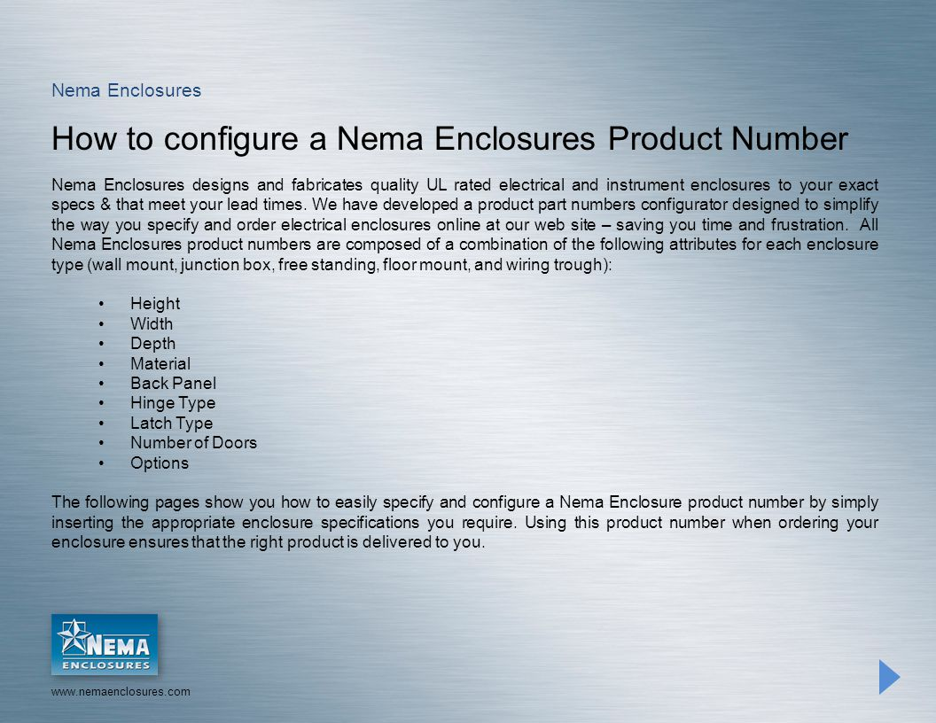 www.nemaenclosures.com Nema Enclosures How to configure a Nema Enclosures Product Number Nema Enclosures designs and fabricates quality UL rated electrical and instrument enclosures to your exact specs & that meet your lead times.