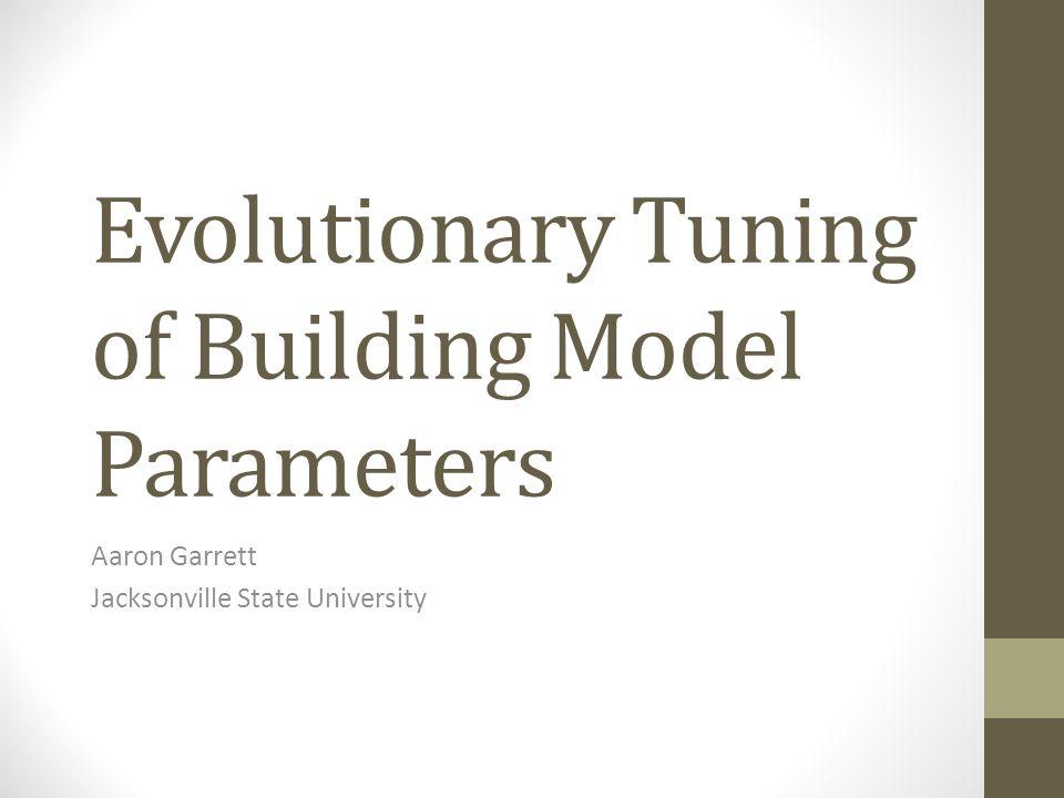 Evolutionary Tuning of Building Model Parameters Aaron Garrett Jacksonville State University