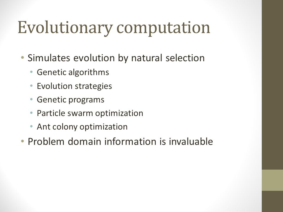 Evolutionary computation Simulates evolution by natural selection Genetic algorithms Evolution strategies Genetic programs Particle swarm optimization Ant colony optimization Problem domain information is invaluable