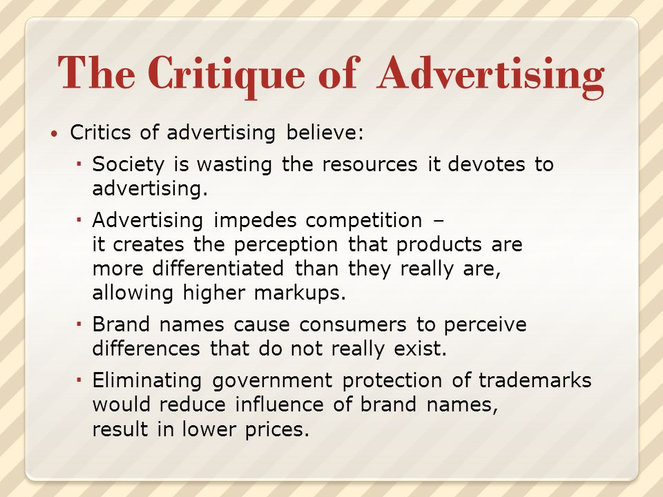 The Critique of Advertising Critics of advertising believe:  Society is wasting the resources it devotes to advertising.  Advertising impedes compet
