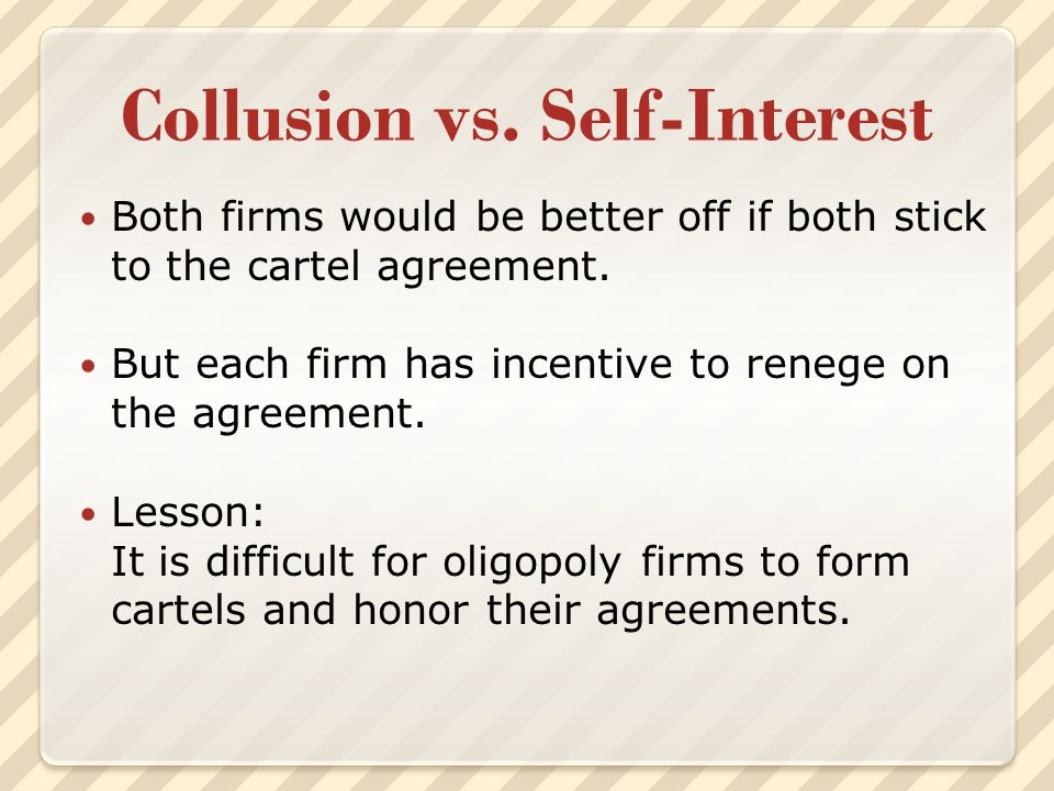 Collusion vs. Self-Interest Both firms would be better off if both stick to the cartel agreement. But each firm has incentive to renege on the agreeme