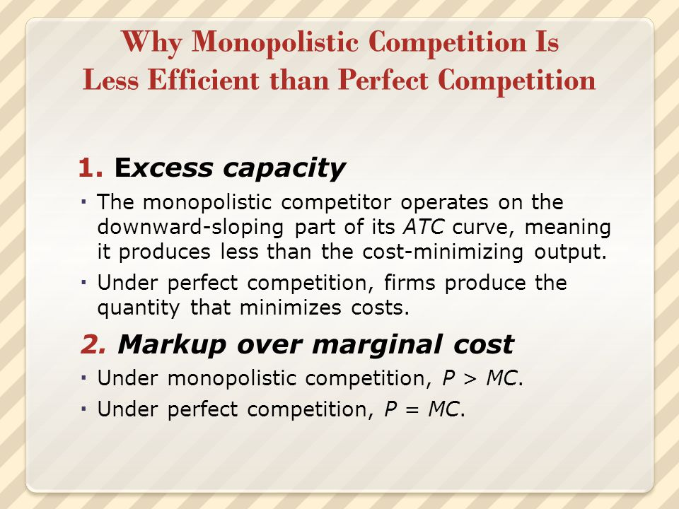 Why Monopolistic Competition Is Less Efficient than Perfect Competition 1. Excess capacity  The monopolistic competitor operates on the downward-slop