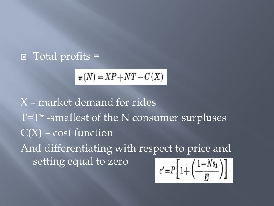  Total profits = X – market demand for rides T=T* -smallest of the N consumer surpluses C(X) – cost function And differentiating with respect to pric
