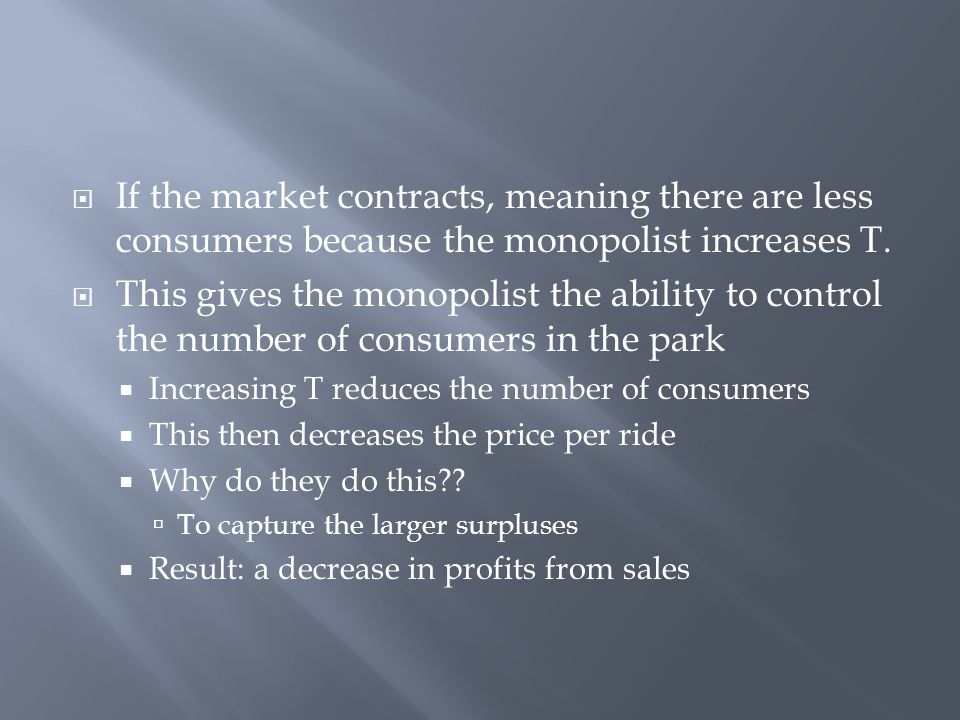 If the market contracts, meaning there are less consumers because the monopolist increases T.  This gives the monopolist the ability to control the