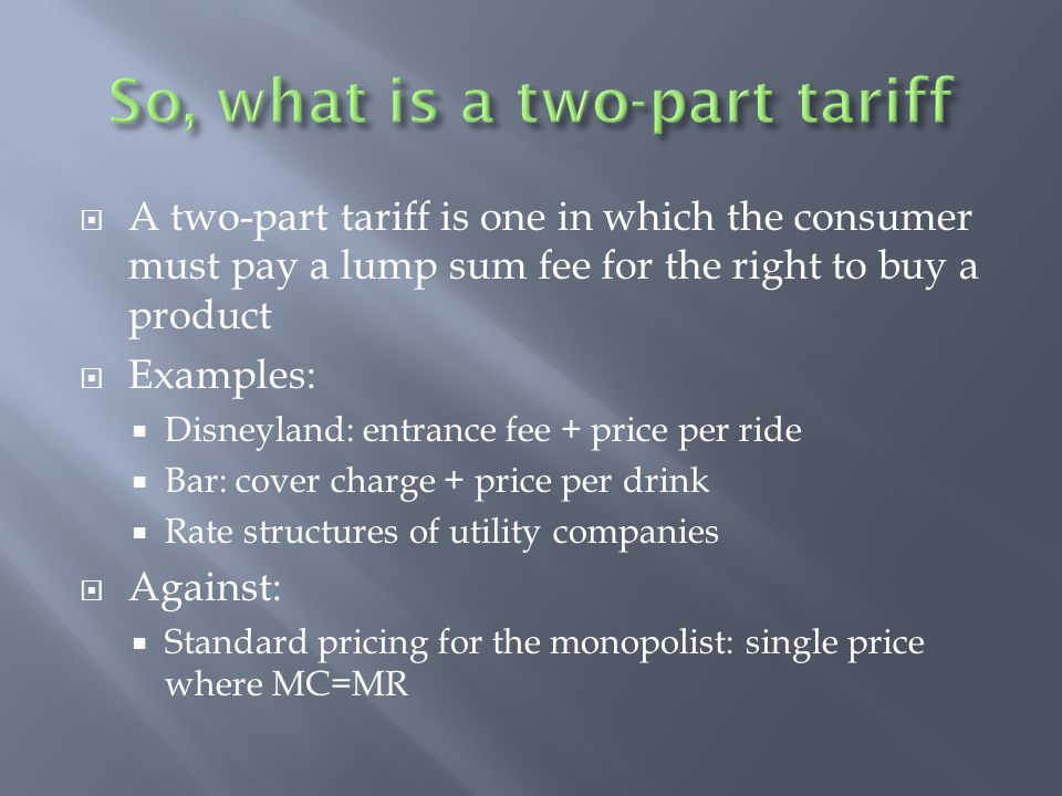  A two-part tariff is one in which the consumer must pay a lump sum fee for the right to buy a product  Examples:  Disneyland: entrance fee + price