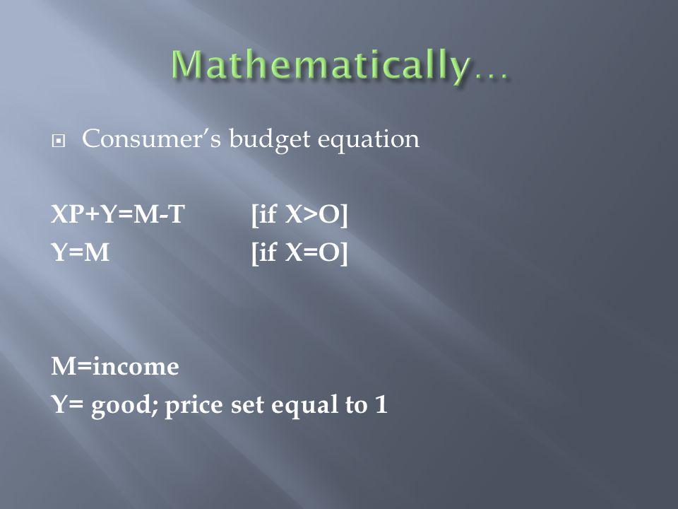  Consumer's budget equation XP+Y=M-T [if X>O] Y=M [if X=O] M=income Y= good; price set equal to 1