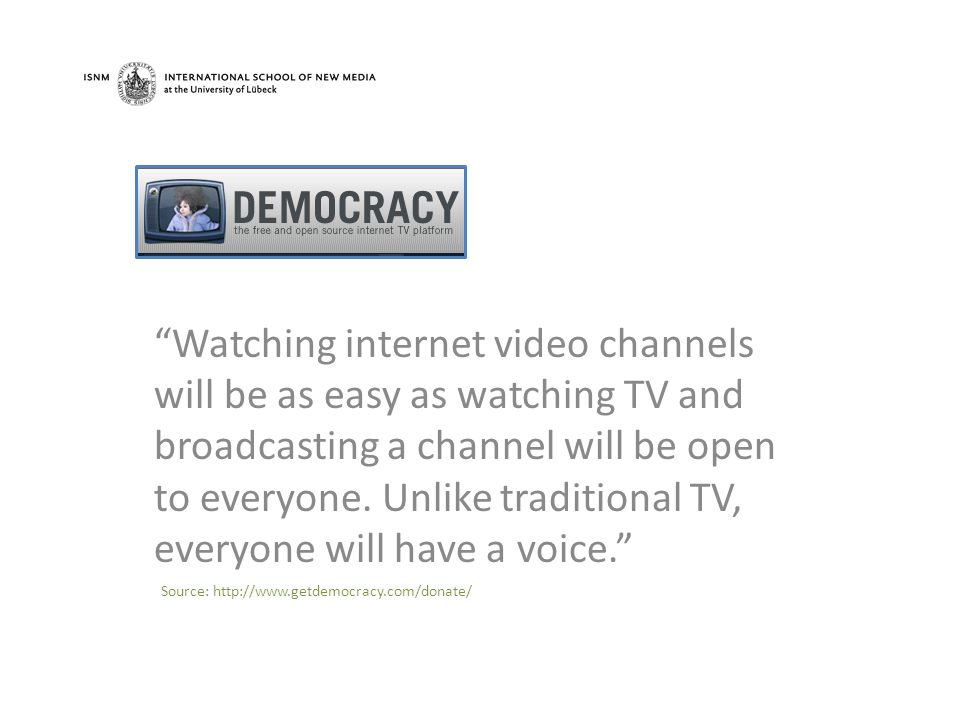 Watching internet video channels will be as easy as watching TV and broadcasting a channel will be open to everyone.