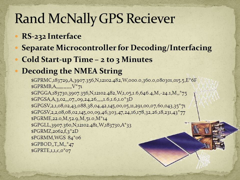 RS-232 Interface Separate Microcontroller for Decoding/Interfacing Cold Start-up Time – 2 to 3 Minutes Decoding the NMEA String $GPRMC,183729,A, ,N, ,W,000.0,360.0,080301,015.5,E*6F $GPRMB,A,,,,,,,,,,,,V*71 $GPGGA,183730, ,N, ,W,1,05,1.6,646.4,M,-24.1,M,,*75 $GPGSA,A,3,02,,,07,,09,24,26,,,,,1.6,1.6,1.0*3D $GPGSV,2,1,08,02,43,088,38,04,42,145,00,05,11,291,00,07,60,043,35*71 $GPGSV,2,2,08,08,02,145,00,09,46,303,47,24,16,178,32,26,18,231,43*77 $PGRME,22.0,M,52.9,M,51.0,M*14 $GPGLL, ,N, ,W,183730,A*33 $PGRMZ,2062,f,3*2D $PGRMM,WGS 84*06 $GPBOD,,T,,M,,*47 $GPRTE,1,1,c,0*07