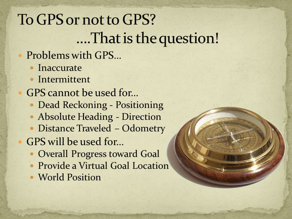 Problems with GPS… Inaccurate Intermittent GPS cannot be used for… Dead Reckoning - Positioning Absolute Heading - Direction Distance Traveled – Odometry GPS will be used for… Overall Progress toward Goal Provide a Virtual Goal Location World Position