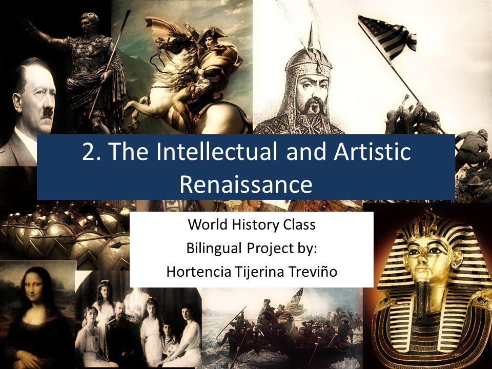 2. The Intellectual and Artistic Renaissance World History Class Bilingual Project by: Hortencia Tijerina Treviño
