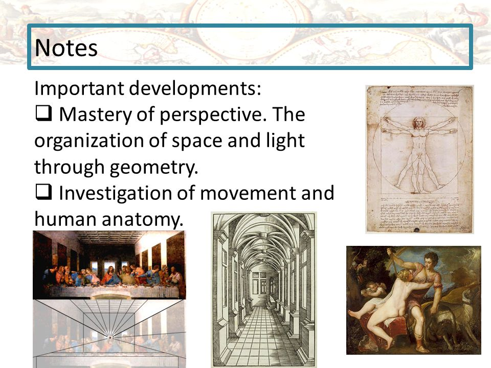 Notes Important developments:  Mastery of perspective. The organization of space and light through geometry.  Investigation of movement and human an
