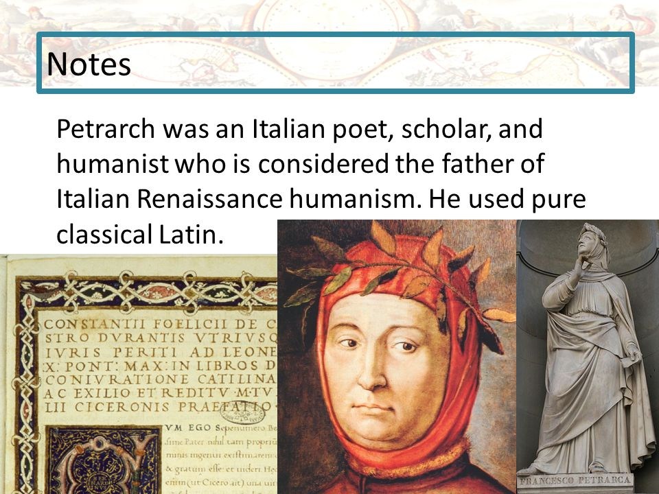 Notes Petrarch was an Italian poet, scholar, and humanist who is considered the father of Italian Renaissance humanism. He used pure classical Latin.