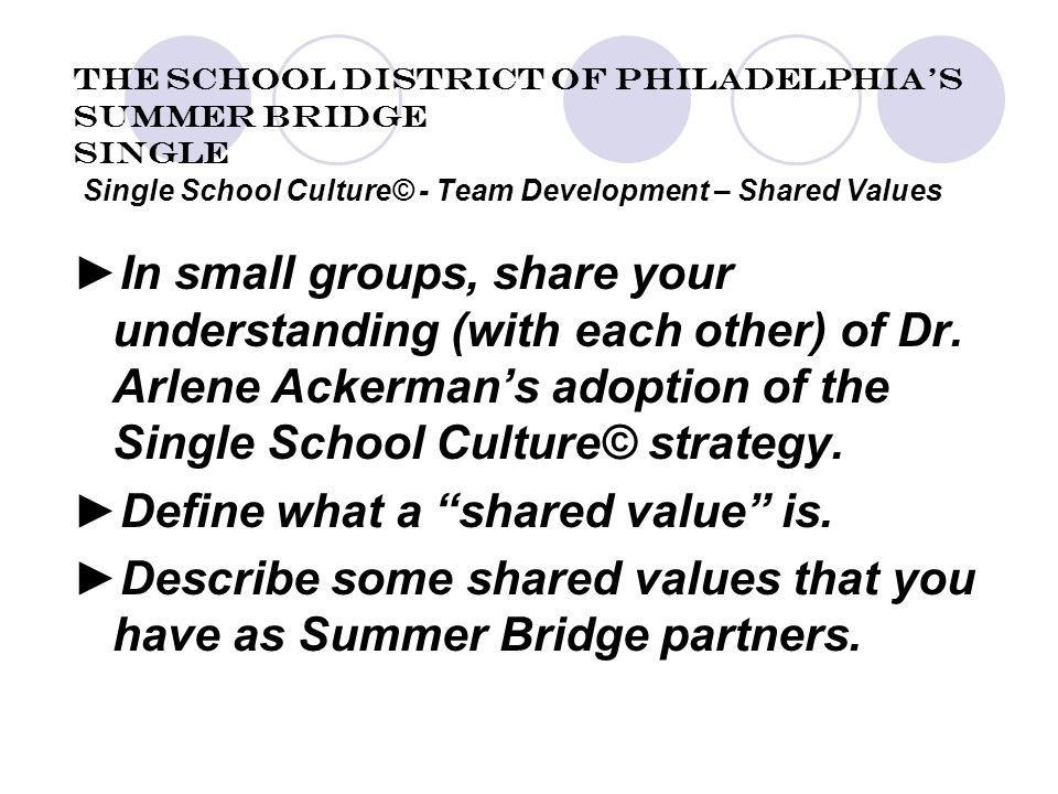 The School District of Philadelphia's Summer Bridge Single Single School Culture© - Team Development – Shared Values ►In small groups, share your understanding (with each other) of Dr.