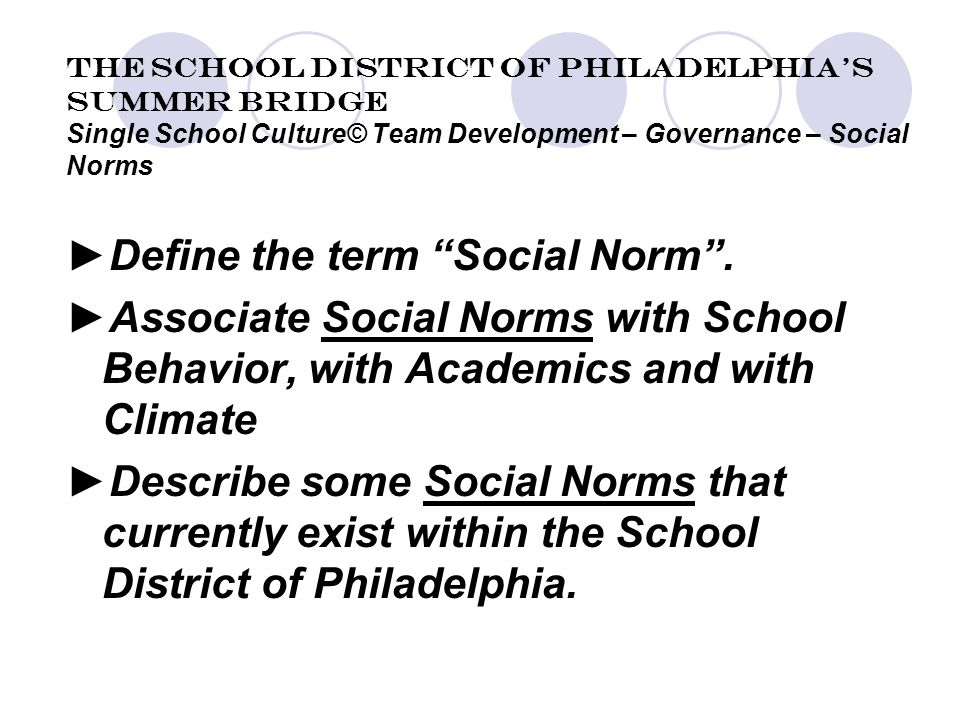 The School District of Philadelphia's Summer Bridge Single School Culture© Team Development – Governance – Social Norms ►Define the term Social Norm .