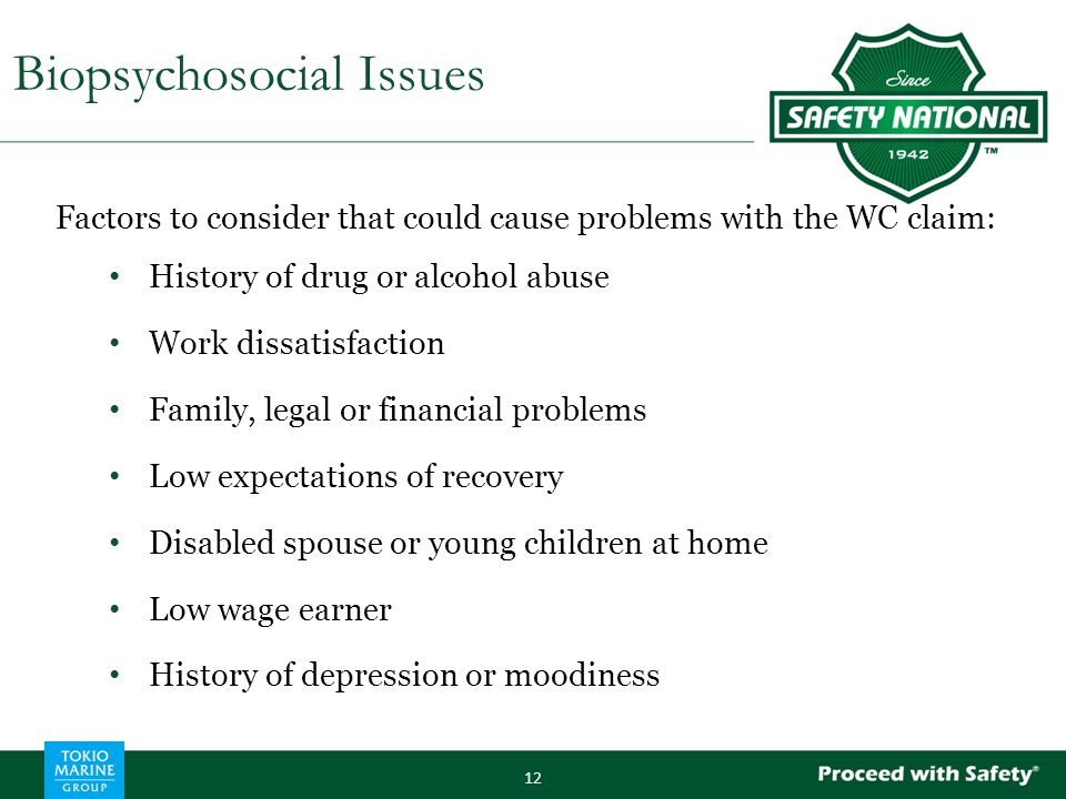 Factors to consider that could cause problems with the WC claim: History of drug or alcohol abuse Work dissatisfaction Family, legal or financial prob
