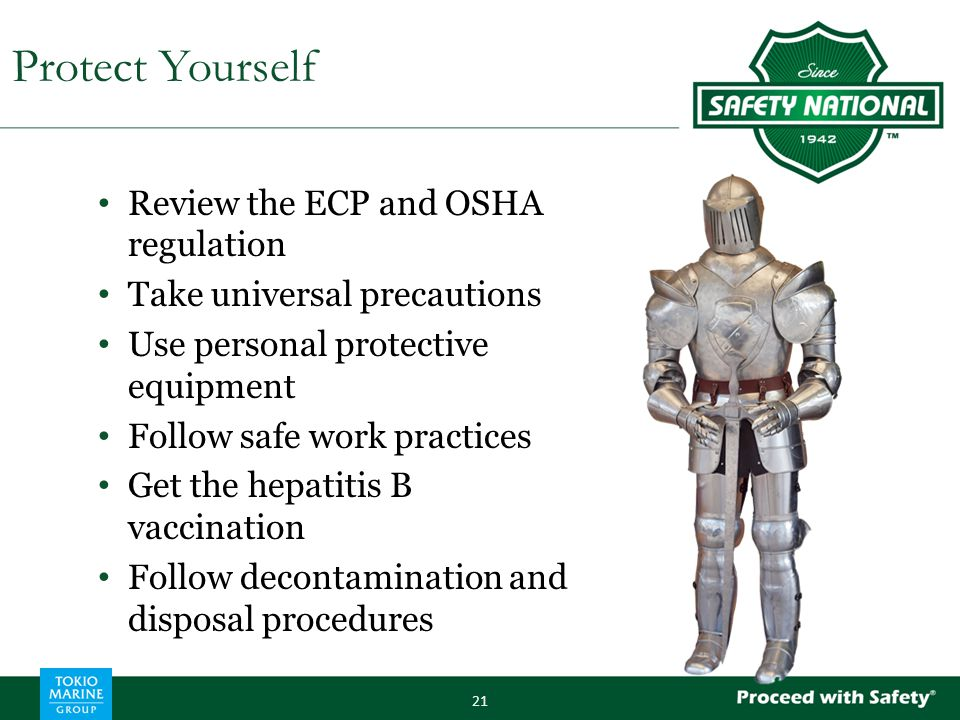 Review the ECP and OSHA regulation Take universal precautions Use personal protective equipment Follow safe work practices Get the hepatitis B vaccination Follow decontamination and disposal procedures 21 Protect Yourself