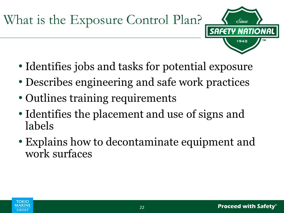 Identifies jobs and tasks for potential exposure Describes engineering and safe work practices Outlines training requirements Identifies the placement and use of signs and labels Explains how to decontaminate equipment and work surfaces 22 What is the Exposure Control Plan?