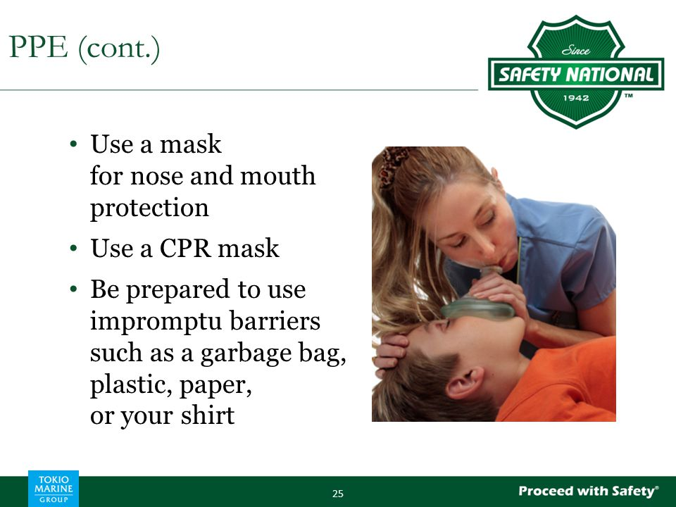 Use a mask for nose and mouth protection Use a CPR mask Be prepared to use impromptu barriers such as a garbage bag, plastic, paper, or your shirt 25