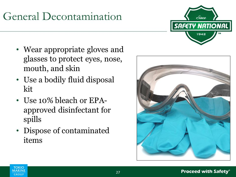 Wear appropriate gloves and glasses to protect eyes, nose, mouth, and skin Use a bodily fluid disposal kit Use 10% bleach or EPA- approved disinfectant for spills Dispose of contaminated items 27 General Decontamination