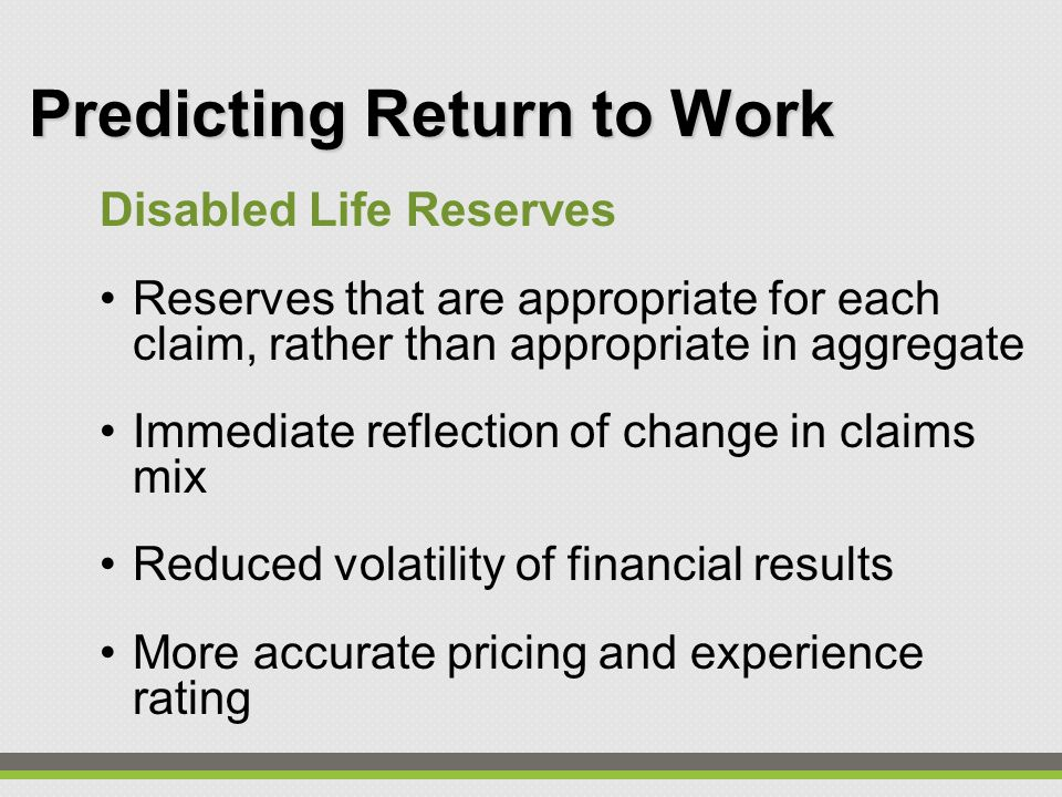Predicting Return to Work Disabled Life Reserves Reserves that are appropriate for each claim, rather than appropriate in aggregate Immediate reflection of change in claims mix Reduced volatility of financial results More accurate pricing and experience rating