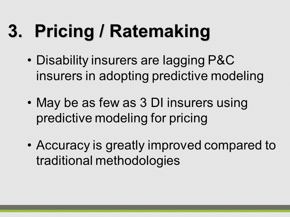 3.Pricing / Ratemaking Disability insurers are lagging P&C insurers in adopting predictive modeling May be as few as 3 DI insurers using predictive mo