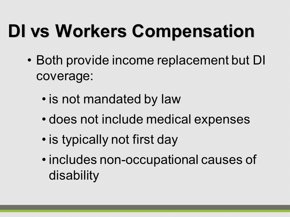 DI vs Workers Compensation Both provide income replacement but DI coverage: is not mandated by law does not include medical expenses is typically not first day includes non-occupational causes of disability