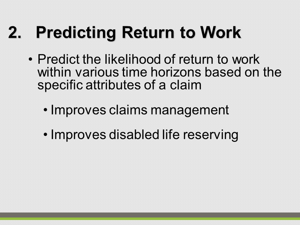 2.Predicting Return to Work Predict the likelihood of return to work within various time horizons based on the specific attributes of a claim Improves