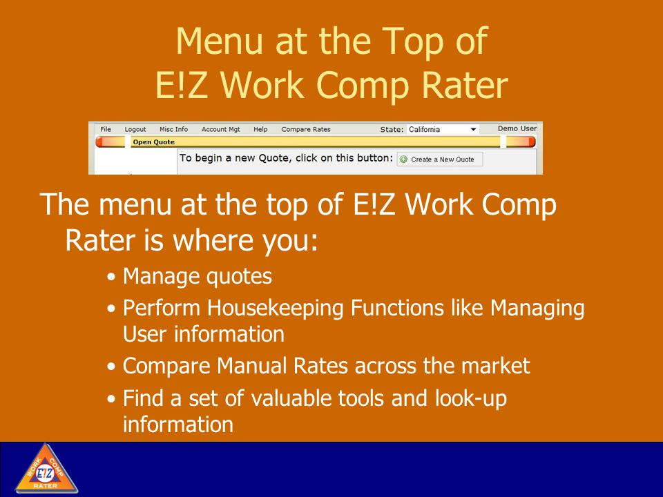 Menu at the Top of E!Z Work Comp Rater The menu at the top of E!Z Work Comp Rater is where you: Manage quotes Perform Housekeeping Functions like Managing User information Compare Manual Rates across the market Find a set of valuable tools and look-up information