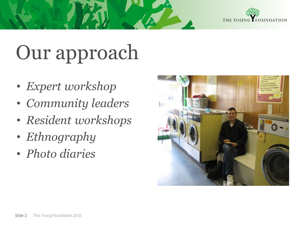Slide 3 The Young Foundation 2010 Our approach Expert workshop Community leaders Resident workshops Ethnography Photo diaries