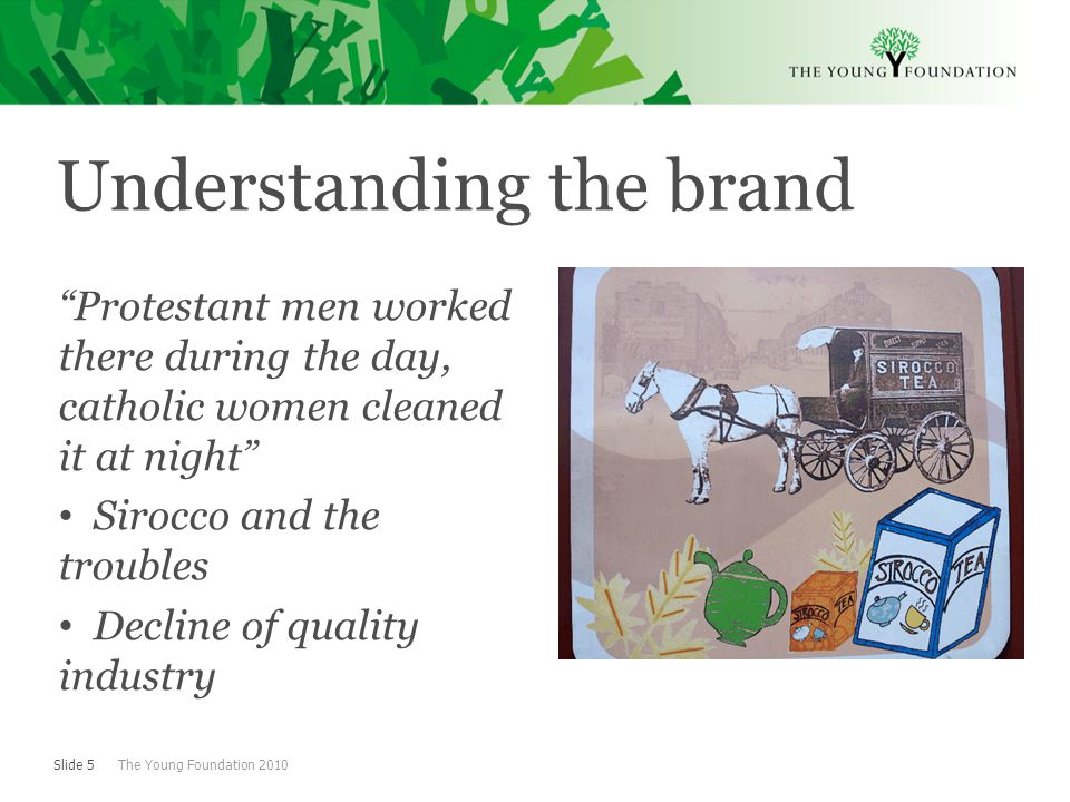 Slide 5 The Young Foundation 2010 Understanding the brand Protestant men worked there during the day, catholic women cleaned it at night Sirocco and the troubles Decline of quality industry