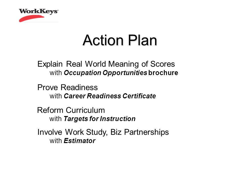 Action Plan Explain Real World Meaning of Scores with Occupation Opportunities brochure Reform Curriculum with Targets for Instruction Prove Readiness with Career Readiness Certificate Involve Work Study, Biz Partnerships with Estimator