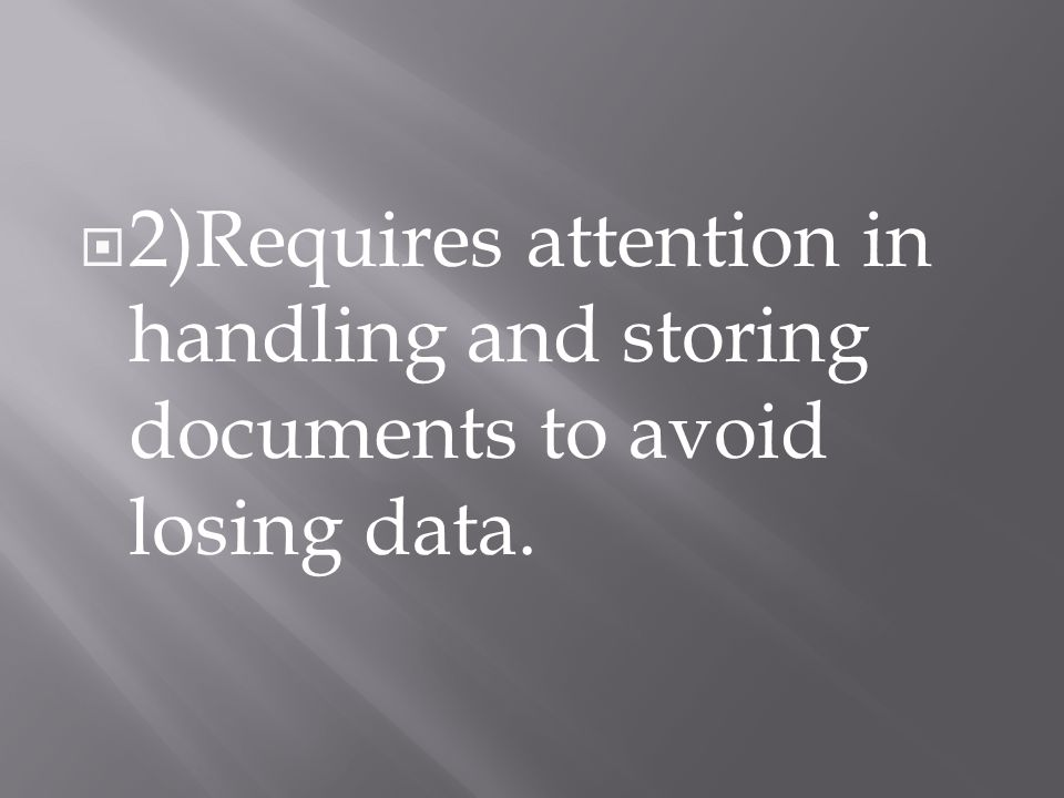  2)Requires attention in handling and storing documents to avoid losing data.