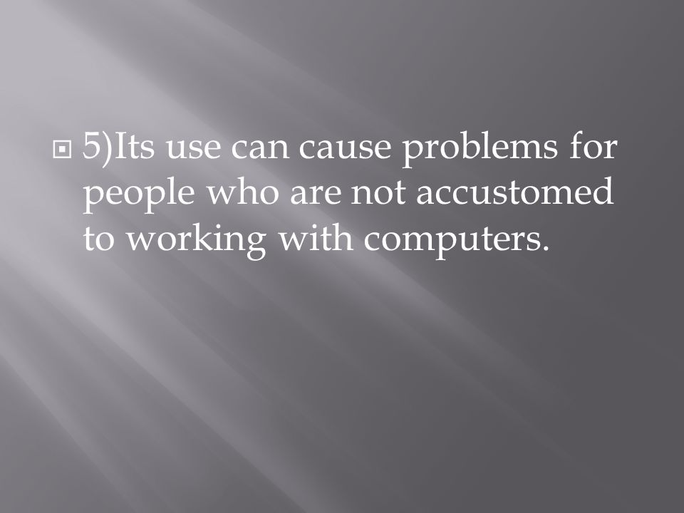  5)Its use can cause problems for people who are not accustomed to working with computers.