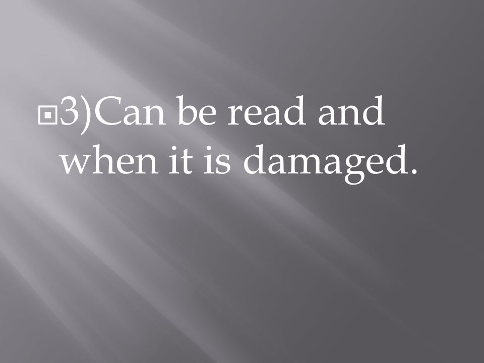  3)Can be read and when it is damaged.