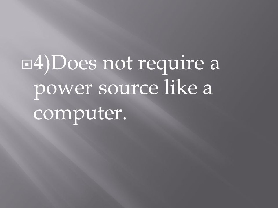  4)Does not require a power source like a computer.