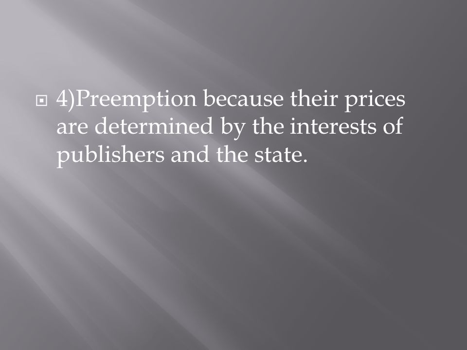  4)Preemption because their prices are determined by the interests of publishers and the state.