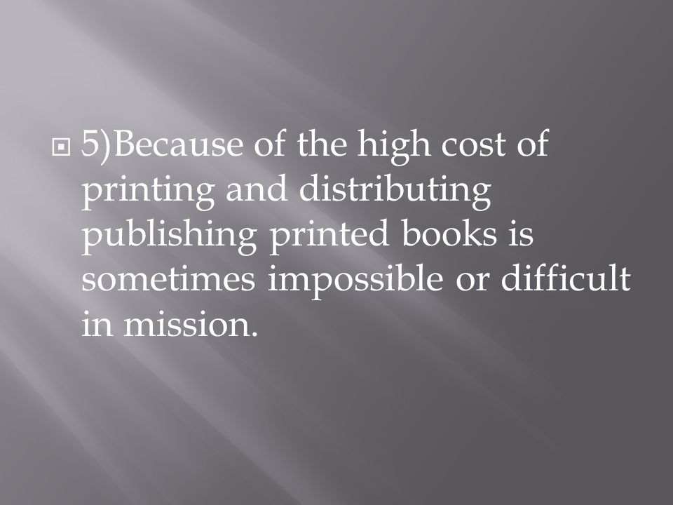  5)Because of the high cost of printing and distributing publishing printed books is sometimes impossible or difficult in mission.