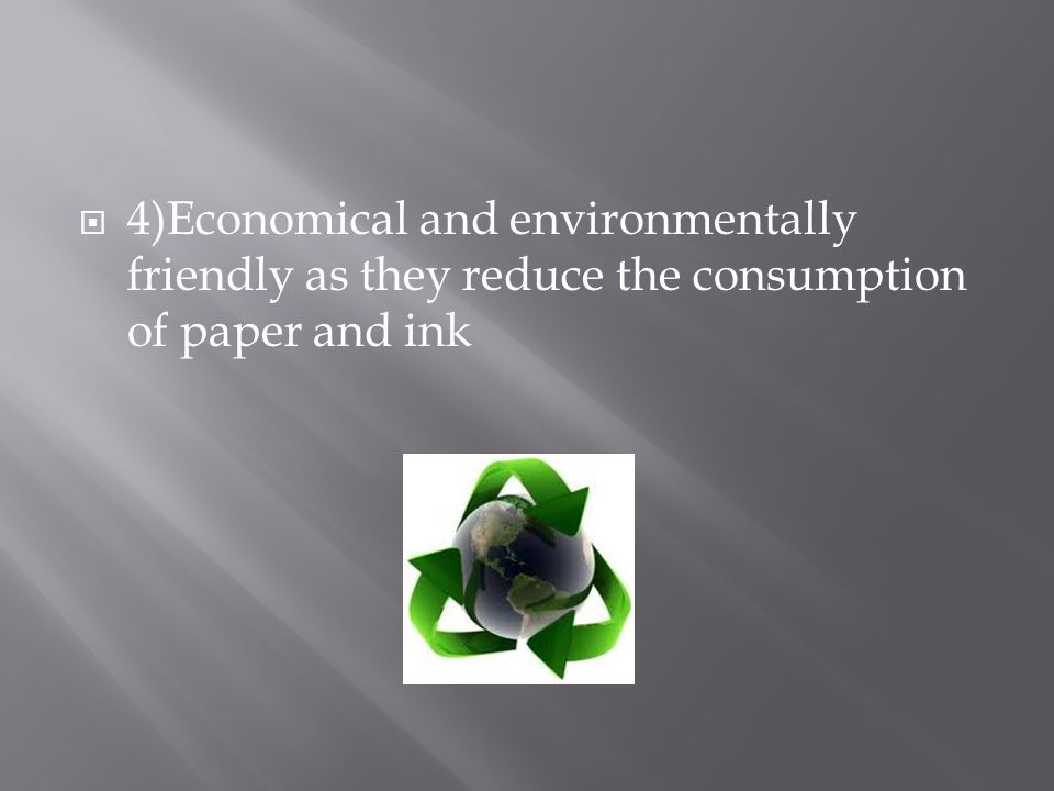  4)Economical and environmentally friendly as they reduce the consumption of paper and ink