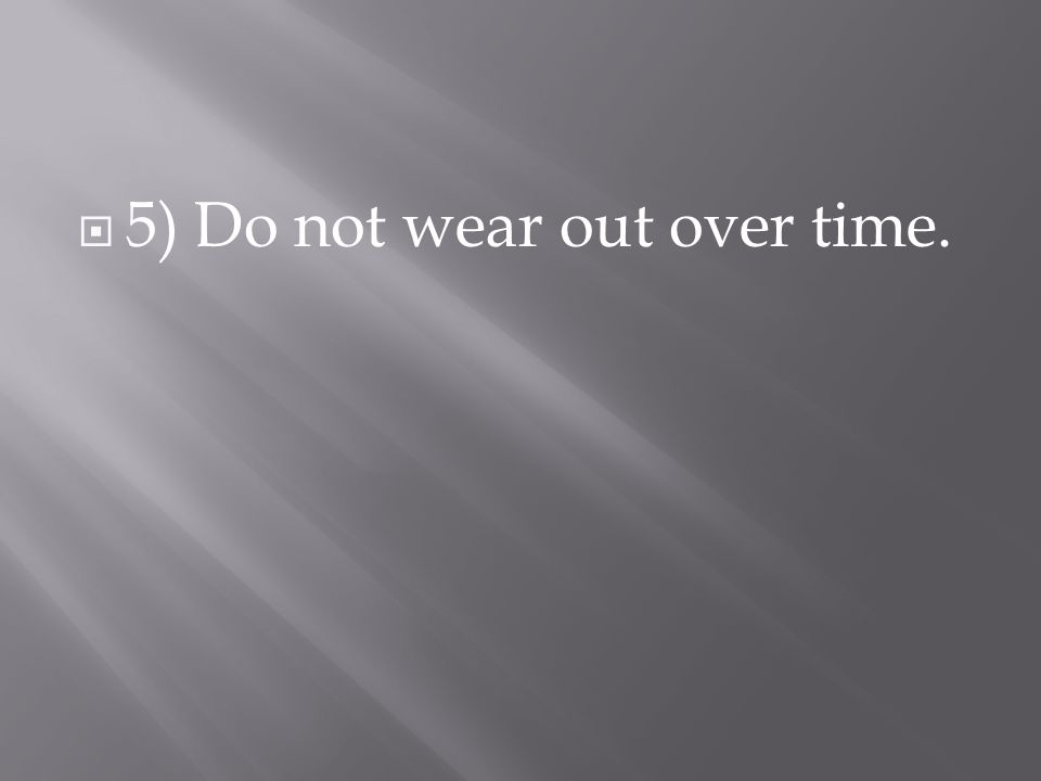  5) Do not wear out over time.