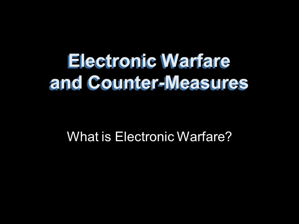 Electronic Warfare and Counter-Measures What is Electronic Warfare?