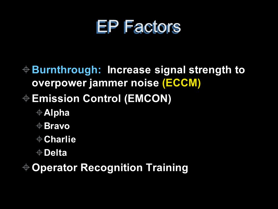 EP Factors ±Burnthrough: Increase signal strength to overpower jammer noise (ECCM) ±Emission Control (EMCON) ±Alpha ±Bravo ±Charlie ±Delta ±Operator R