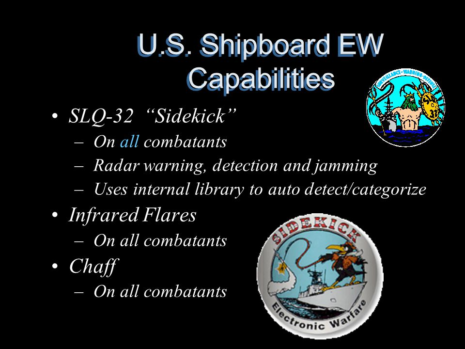 "U.S. Shipboard EW Capabilities SLQ-32 ""Sidekick"" – On all combatants – Radar warning, detection and jamming – Uses internal library to auto detect/cat"