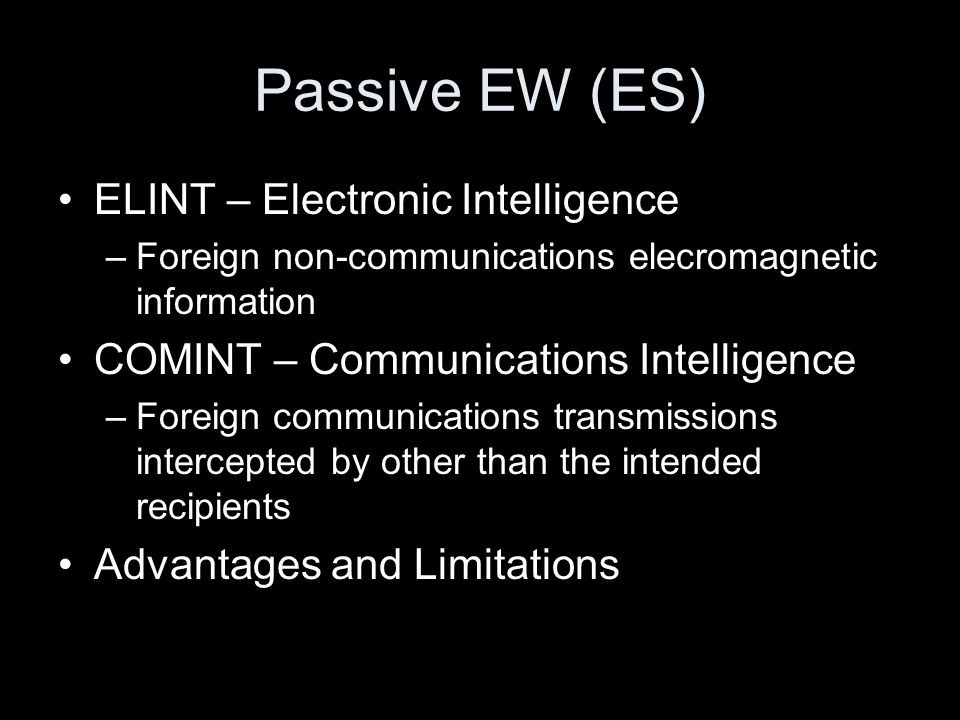 Passive EW (ES) ELINT – Electronic Intelligence –Foreign non-communications elecromagnetic information COMINT – Communications Intelligence –Foreign c
