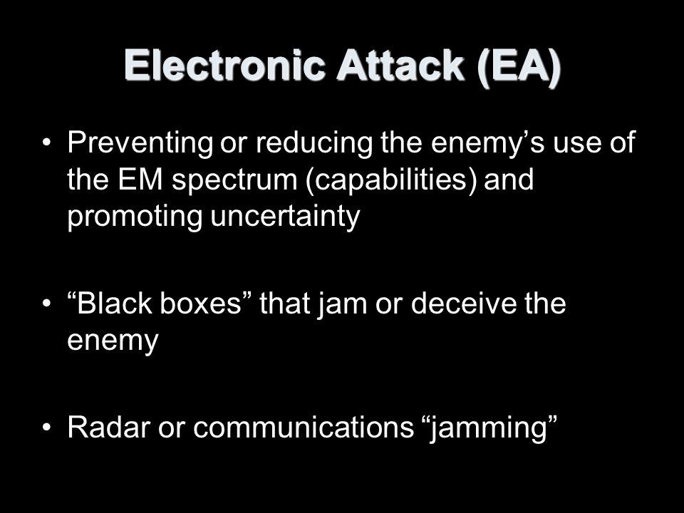 Electronic Attack (EA) Use of active and passive energy to attack –Personnel –Facilities –Equipment Four Classes of EA –Jamming –Modifiers –Radar-absorbing materials (RAM) –Physical Destruction