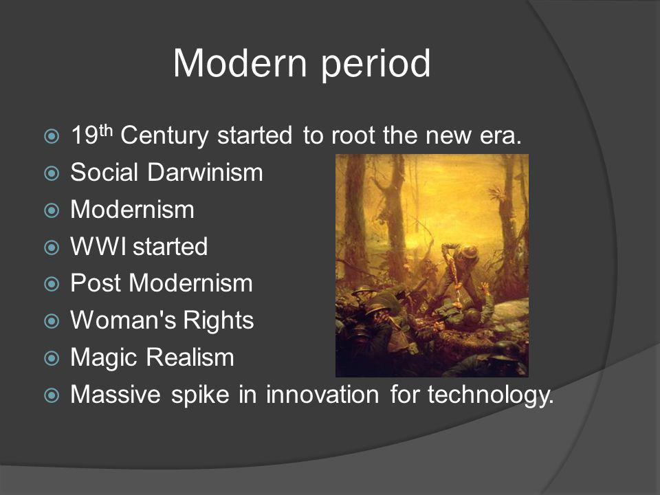 Modern period  19 th Century started to root the new era.  Social Darwinism  Modernism  WWI started  Post Modernism  Woman's Rights  Magic Real