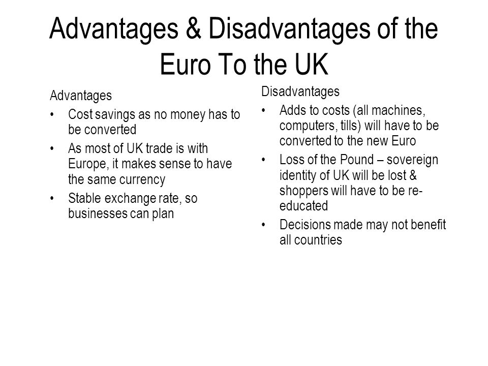 Advantages & Disadvantages of the Euro To the UK Advantages Cost savings as no money has to be converted As most of UK trade is with Europe, it makes