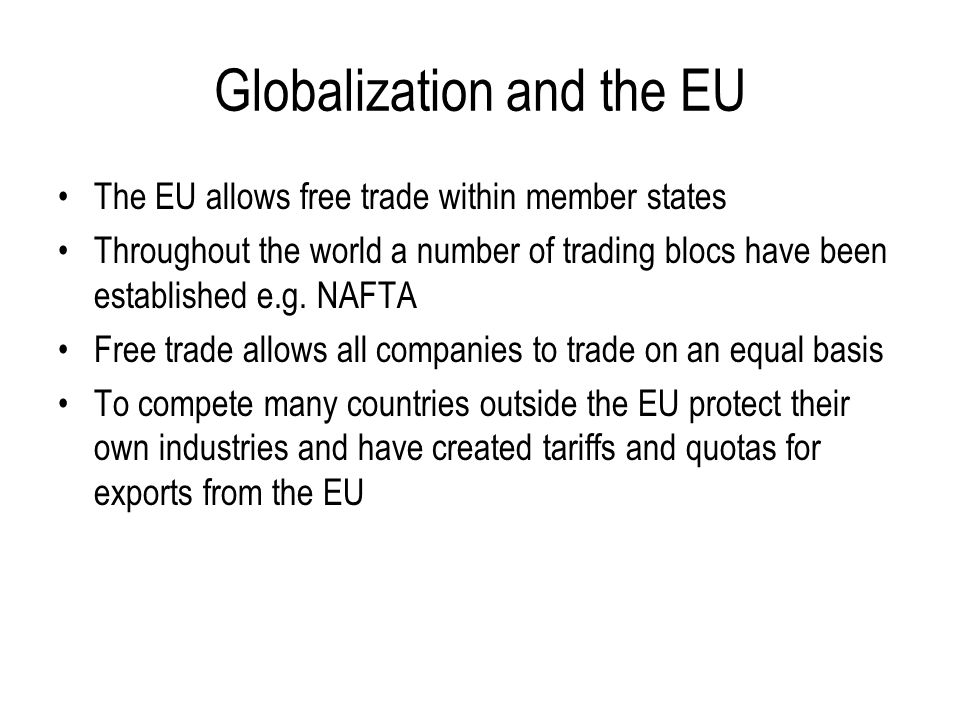 Globalization and the EU The EU has created more trade within its member countries but can make trade more difficult between non members E.g.