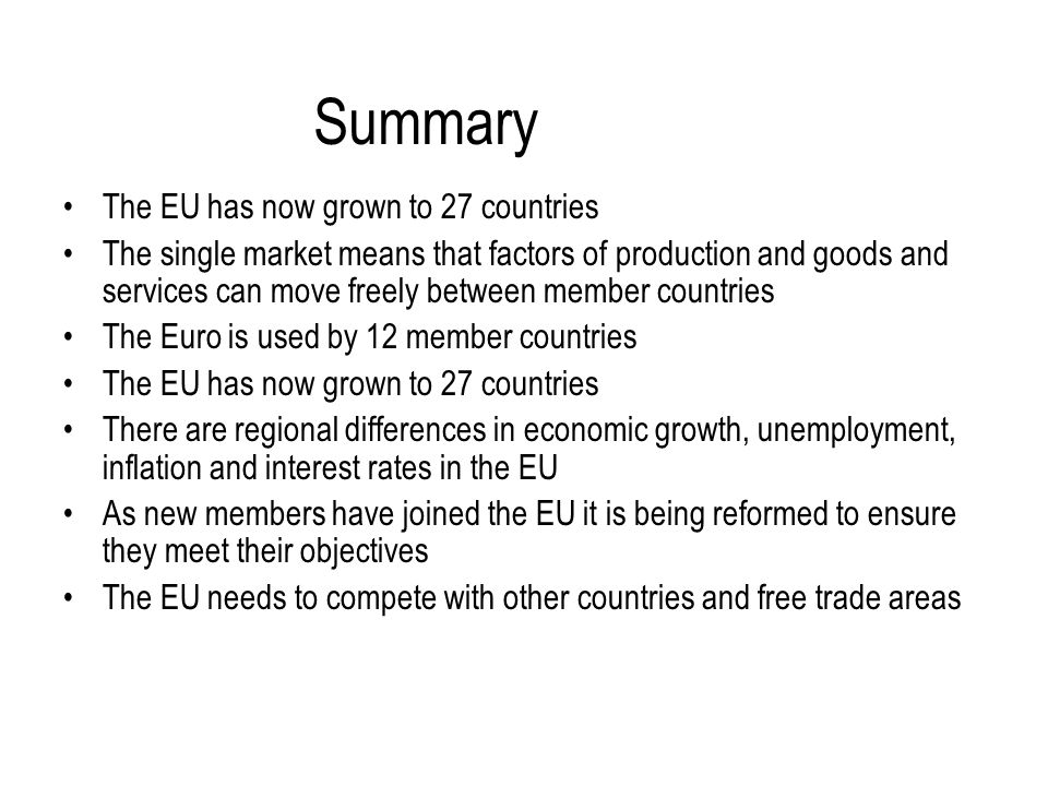 Summary The EU has now grown to 27 countries The single market means that factors of production and goods and services can move freely between member