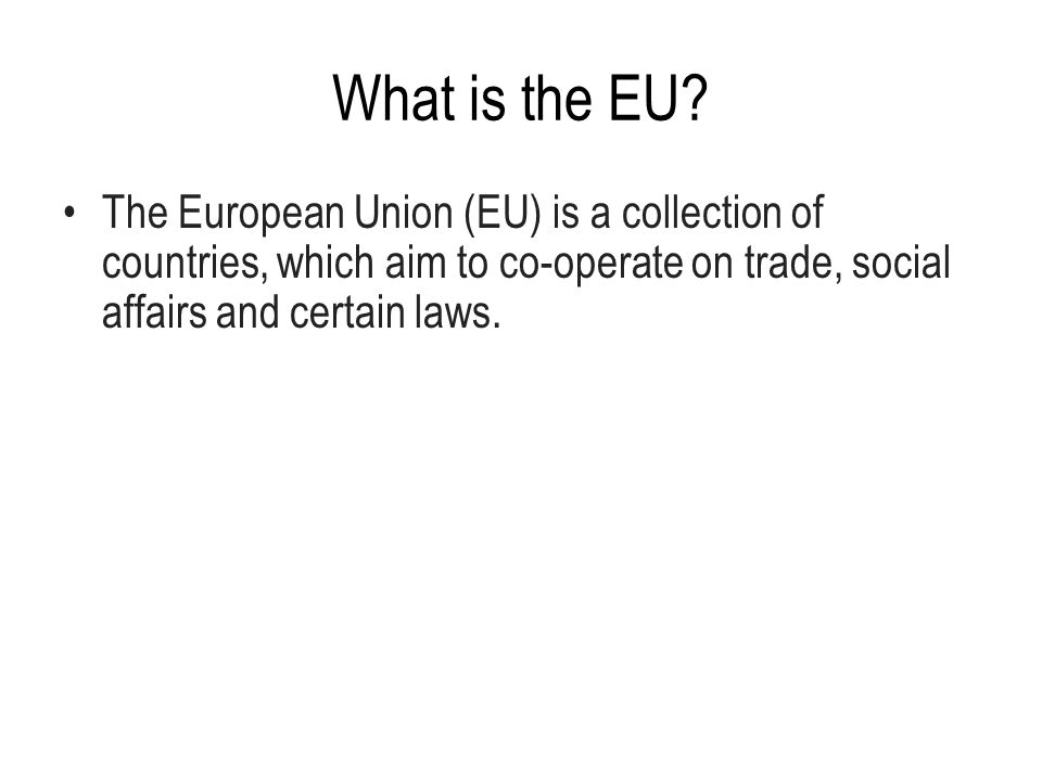 What is the EU? The European Union (EU) is a collection of countries, which aim to co-operate on trade, social affairs and certain laws.