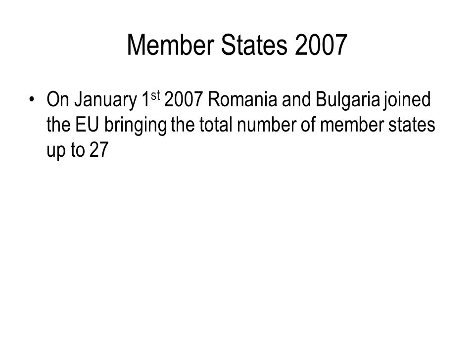 Member States 2007 On January 1 st 2007 Romania and Bulgaria joined the EU bringing the total number of member states up to 27